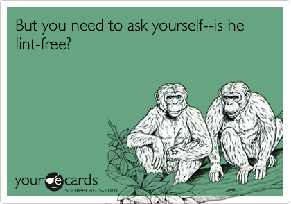But you need to ask yourself--is he lint-free?