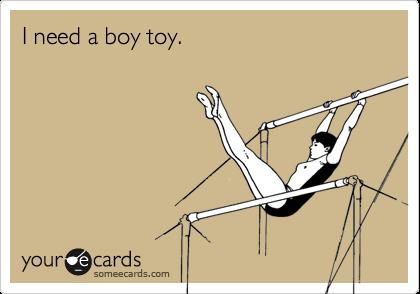 I need a boy toy.