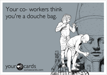 Your co- workers think you're a douche bag.