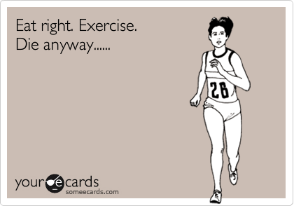 Eat right. Exercise.Die anyway......