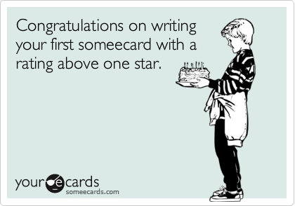 Congratulations on writingyour first someecard with arating above one star.