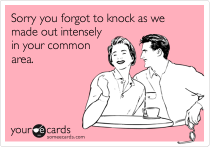Sorry you forgot to knock as we  made out intenselyin your commonarea.