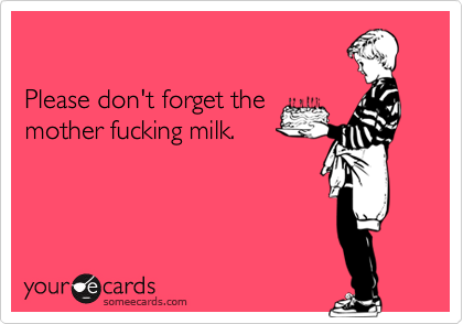 Please don't forget themother fucking milk.