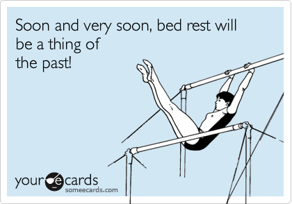 Soon and very soon, bed rest will be a thing of the past!