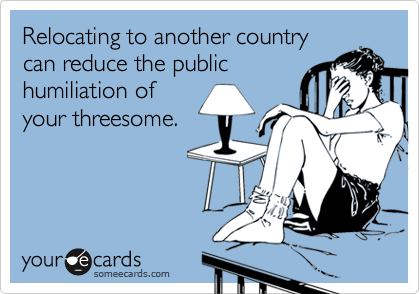 Relocating to another countrycan reduce the publichumiliation ofyour threesome.