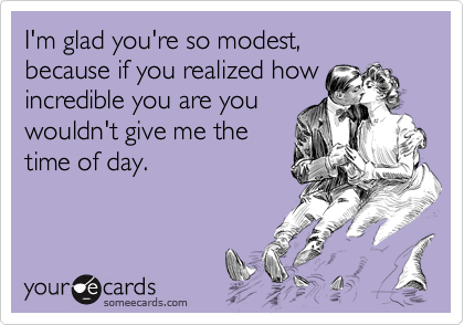 I'm glad you're so modest, because if you realized howincredible you are youwouldn't give me thetime of day.