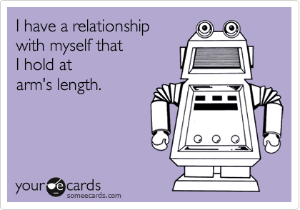 I have a relationshipwith myself thatI hold atarm's length.