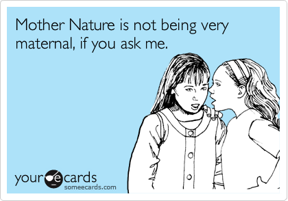 Mother Nature is not being very maternal, if you ask me.