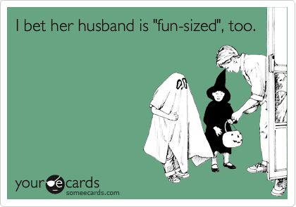 """I bet her husband is """"fun-sized"""", too."""