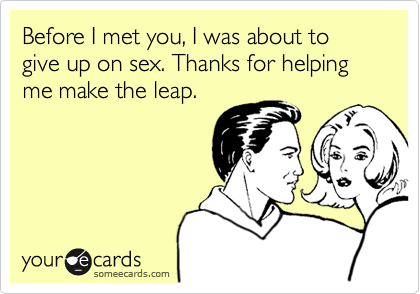 Before I met you, I was about to give up on sex. Thanks for helping me make the leap.