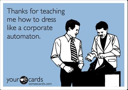 Thanks for teachingme how to dresslike a corporateautomaton.