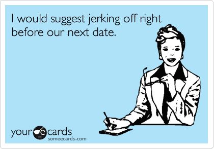 I would suggest jerking off right before our next date.