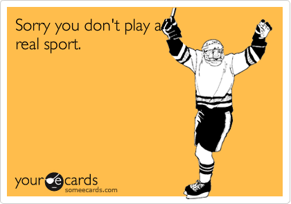 Sorry you don't play areal sport.