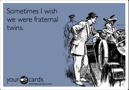 Sometimes I wishwe were fraternaltwins.