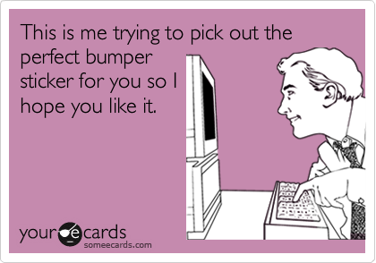 This is me trying to pick out the perfect bumpersticker for you so Ihope you like it.