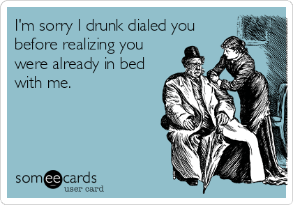someecards.com - I'm sorry I drunk dialed you before realizing you were already in bed with me.