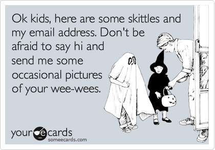 Ok kids, here are some skittles and my email address. Don't be