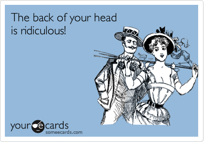 The back of your headis ridiculous!