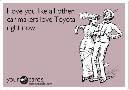 I love you like all other car makers love Toyota right now.