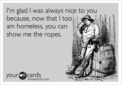 I'm glad I was always nice to you because, now that I tooam homeless, you canshow me the ropes.