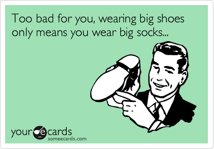 Too bad for you, wearing big shoes only means you wear big socks...