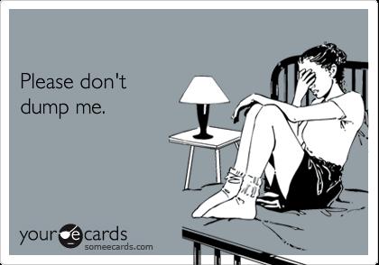 Please don't dump me.