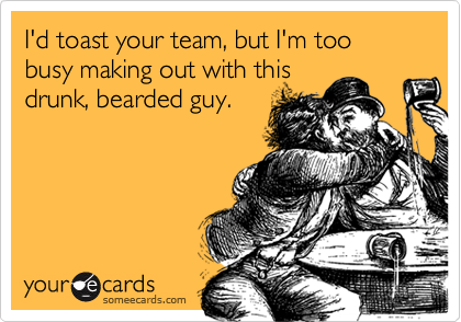 I'd toast your team, but I'm too busy making out with thisdrunk, bearded guy.