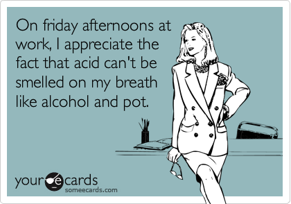 On friday afternoons atwork, I appreciate thefact that acid can't besmelled on my breathlike alcohol and pot.