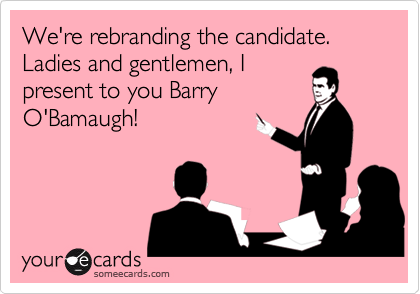 We're rebranding the candidate. Ladies and gentlemen, I