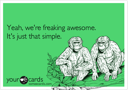 Yeah, we're freaking awesome.