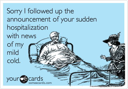 Sorry I followed up the announcement of your sudden hospitalization with news of my  mild cold.
