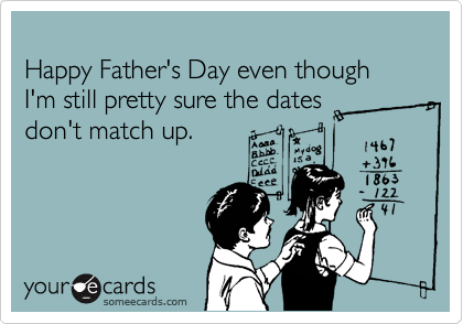 Happy Father's Day even though I'm still pretty sure the dates 