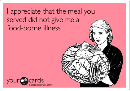 I appreciate that the meal you served did not give me a