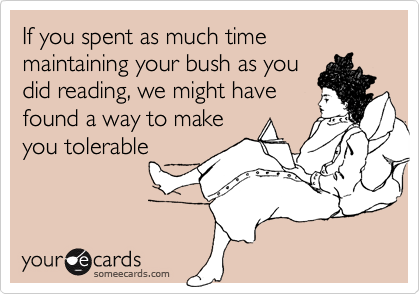 If you spent as much time maintaining your bush as you