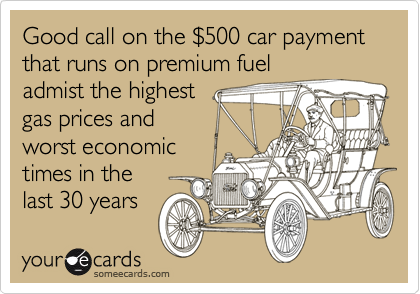Good call on the $500 car payment that runs on premium fueladmist the highest gas prices andworst economic times in the last 30 years