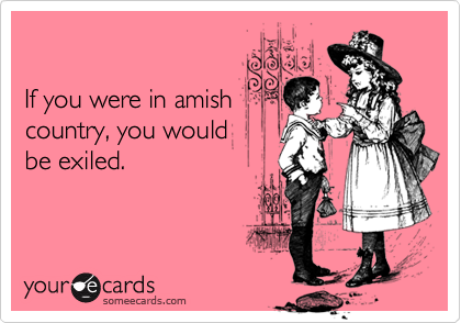 If you were in amishcountry, you wouldbe exiled.