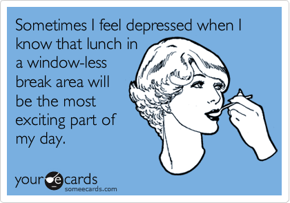 Sometimes I feel depressed when I know that lunch in