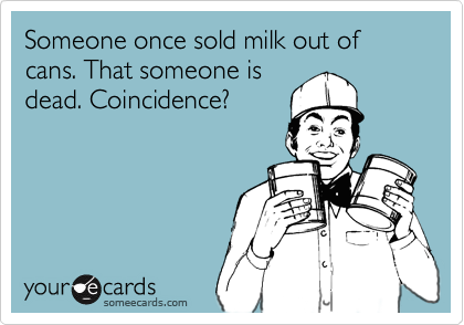 Someone once sold milk out of cans. That someone isdead. Coincidence?