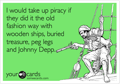 I would take up piracy ifthey did it the oldfashion way withwooden ships, buried treasure, peg legsand Johnny Depp.