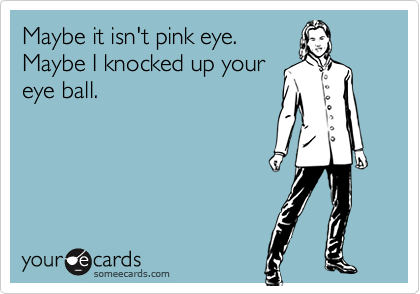 Maybe it isn't pink eye. Maybe I knocked up your eye ball.