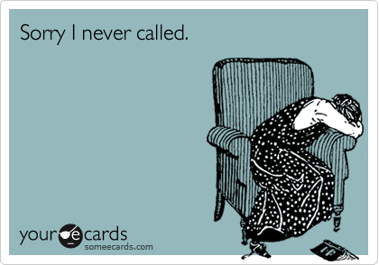Sorry I never called.