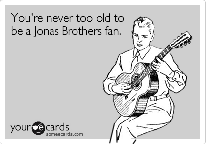 You're never too old tobe a Jonas Brothers fan.