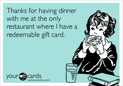 Thanks for having dinnerwith me at the onlyrestaurant where I have aredeemable gift card.