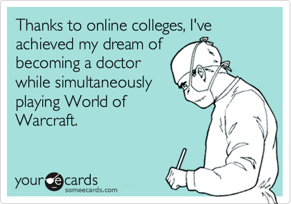 Thanks to online colleges, I've achieved my dream ofbecoming a doctorwhile simultaneouslyplaying World ofWarcraft.