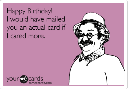 Happy Birthday!  I would have mailed you an actual card if I cared more.