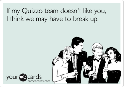 If my Quizzo team doesn't like you, I think we may have to break up.