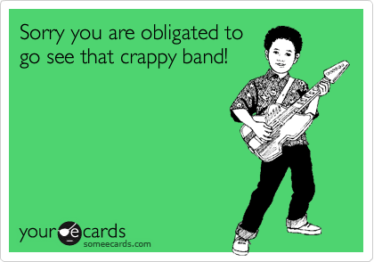 Sorry you are obligated to go see that crappy band!