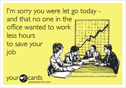 I'm sorry you were let go today - and that no one in the