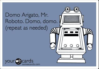 Domo Arigato, Mr.Roboto. Domo, domo.(repeat as needed)