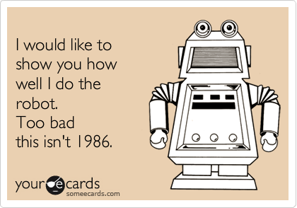 I would like to show you how well I do the robot.  Too badthis isn't 1986.